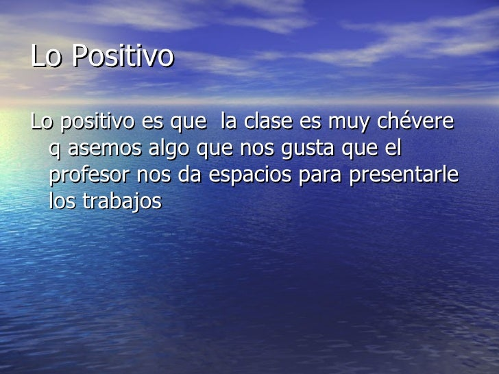 Lo PositivoLo positivo es que la clase es muy chévere  q asemos algo que nos gusta que el  profesor nos da espacios para p...