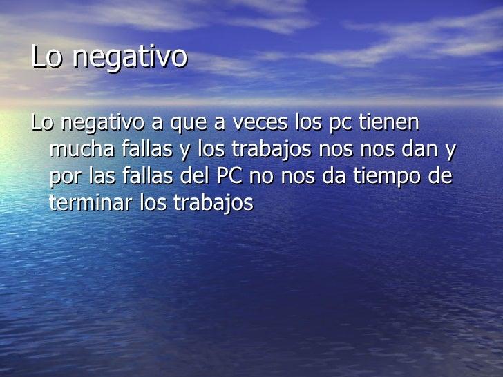 Lo negativoLo negativo a que a veces los pc tienen  mucha fallas y los trabajos nos nos dan y  por las fallas del PC no no...