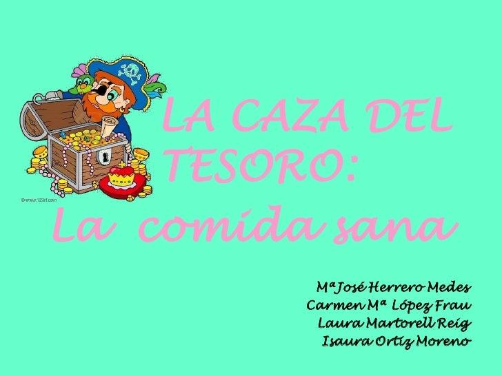 LA CAZA DEL    TESORO:La comida sana          MªJosé Herrero Medes         Carmen Mª López Frau          Laura Martorell R...