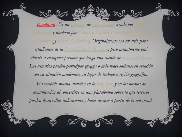 Facebook : Es un sitio web de redes sociales creado por Mark Zuckerberg y fundado por Eduardo Saverin, Chris Hughes, Dusti...