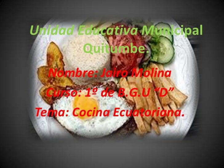 """Unidad Educativa Municipal        Quitumbe.  Nombre: Jairo Molina  Curso: 1º de B.G.U """"D""""Tema: Cocina Ecuatoriana."""