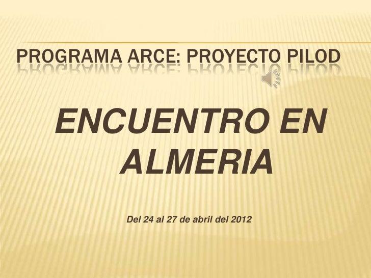 PROGRAMA ARCE: PROYECTO PILOD   ENCUENTRO EN      ALMERIA         Del 24 al 27 de abril del 2012
