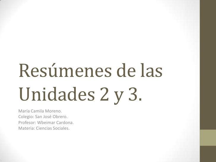Resúmenes de lasUnidades 2 y 3.María Camila Moreno.Colegio: San José Obrero.Profesor: Wbeimar Cardona.Materia: Ciencias So...