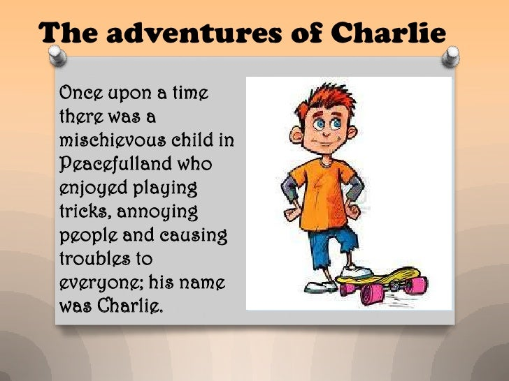 The adventures of Charlie Once upon a time there was a mischievous child in Peacefulland who enjoyed playing tricks, annoy...