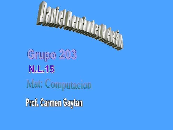 Daniel Hernàndez Melesio Grupo 203 N.L.15 Mat: Computacion Prof. Carmen Gaytan