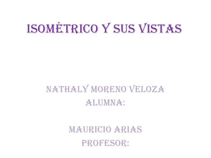 Isométrico y sus vistas  Nathaly moreno veloza         ALUMNA:      Mauricio arias        PROFESOR:
