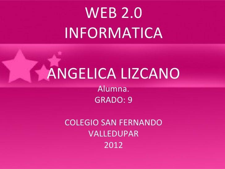 WEB 2.0  INFORMATICAANGELICA LIZCANO         Alumna.        GRADO: 9  COLEGIO SAN FERNANDO       VALLEDUPAR           2012