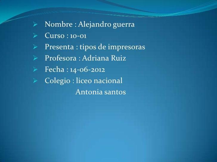  Nombre : Alejandro guerra Curso : 10-01 Presenta : tipos de impresoras Profesora : Adriana Ruiz Fecha : 14-06-2012 ...