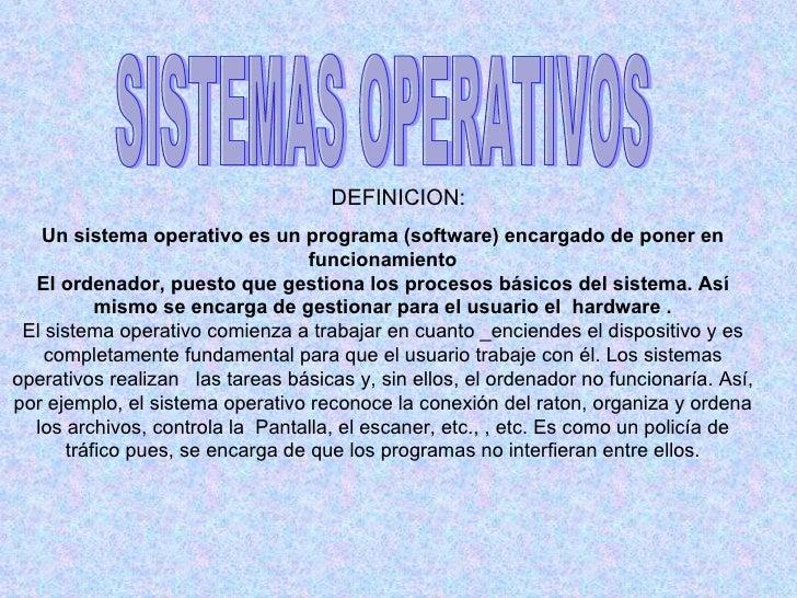 DEFINICION:   Un sistema operativo es un programa (software) encargado de poner en                                   funci...