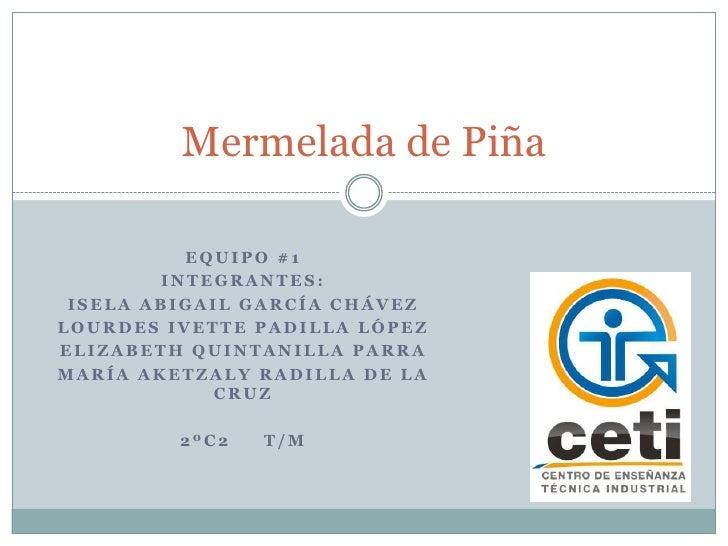 Mermelada de Piña          EQUIPO #1        INTEGRANTES: ISELA ABIGAIL GARCÍA CHÁVEZLOURDES IVETTE PADILLA LÓPEZELIZABETH ...