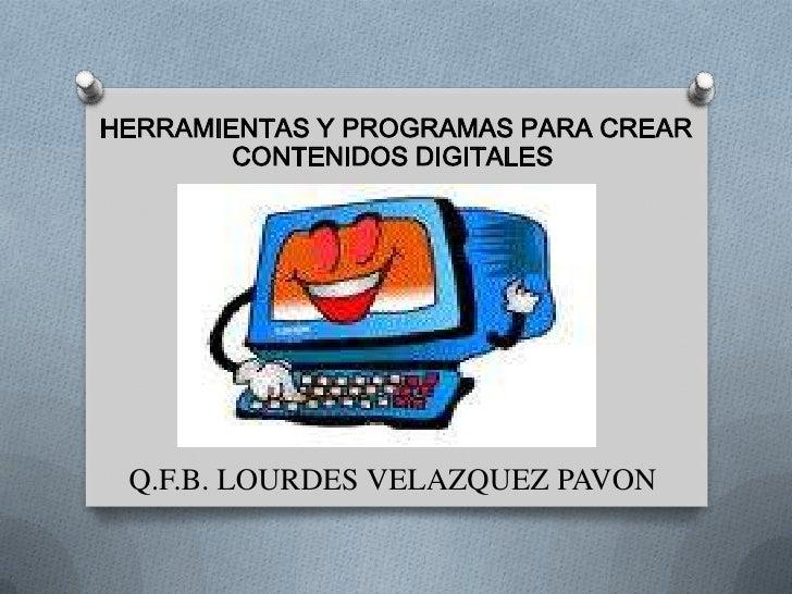 HERRAMIENTAS Y PROGRAMAS PARA CREAR        CONTENIDOS DIGITALES Q.F.B. LOURDES VELAZQUEZ PAVON