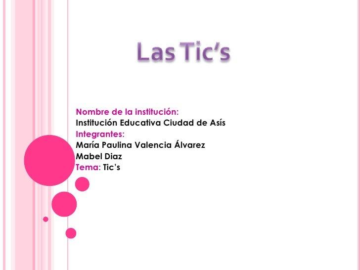 Nombre de la institución:Institución Educativa Ciudad de AsísIntegrantes:María Paulina Valencia ÁlvarezMabel DiazTema: Tic's