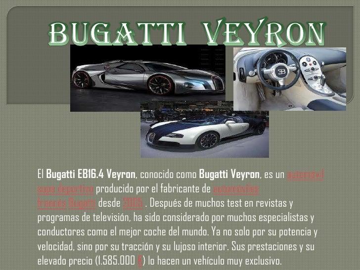 El Bugatti EB16.4 Veyron, conocido como Bugatti Veyron, es un automóvilsupe deportivo producido por el fabricante de autom...