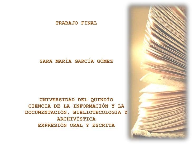 TRABAJO FINAL    SARA MARÍA GARCÍA GÓMEZ     UNIVERSIDAD DEL QUINDÍO CIENCIA DE LA INFORMACIÓN Y LADOCUMENTACIÓN, BIBLIOTE...