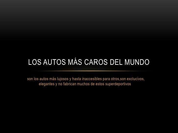 LOS AUTOS MÁS CAROS DEL MUNDOson los autos más lujosos y hasta inaccesibles para otros,son exclucivos,       elegantes y n...