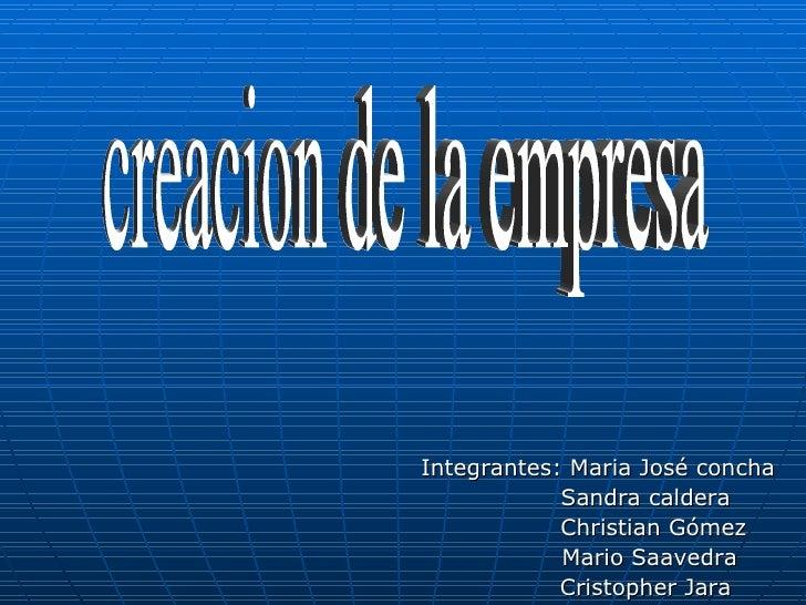 Integrantes: Maria José concha Sandra caldera  Christian Gómez Mario Saavedra Cristopher Jara creacion de la empresa