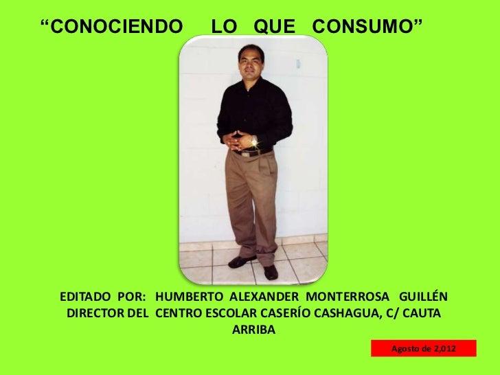"""""""CONOCIENDO           LO QUE CONSUMO"""" EDITADO POR: HUMBERTO ALEXANDER MONTERROSA GUILLÉN  DIRECTOR DEL CENTRO ESCOLAR CASE..."""