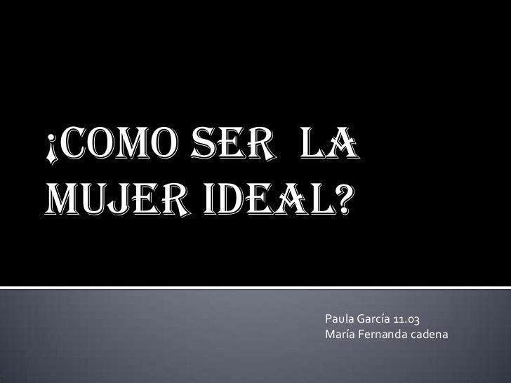 ¡como SER laMujer ideal?          Paula García 11.03          María Fernanda cadena