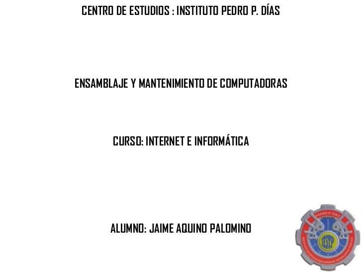 CENTRO DE ESTUDIOS : INSTITUTO PEDRO P. DÍASENSAMBLAJE Y MANTENIMIENTO DE COMPUTADORAS       CURSO: INTERNET E INFORMÁTICA...
