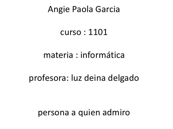 Angie Paola Garcia       curso : 1101   materia : informáticaprofesora: luz deina delgado  persona a quien admiro