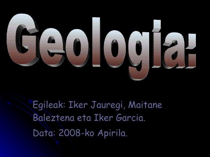 Egileak: Iker Jauregi, Maitane Baleztena eta Iker Garcia. Data: 2008-ko Apirila. Geologia: