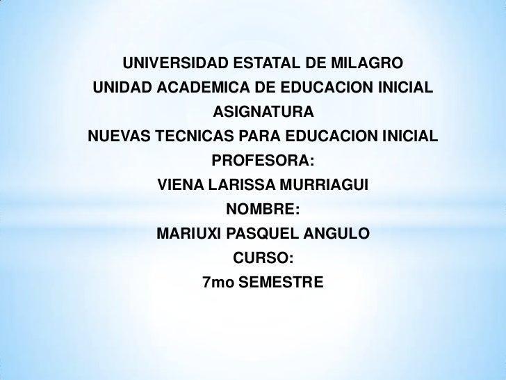UNIVERSIDAD ESTATAL DE MILAGROUNIDAD ACADEMICA DE EDUCACION INICIAL             ASIGNATURANUEVAS TECNICAS PARA EDUCACION I...