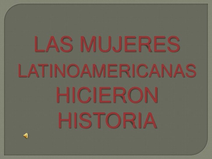 LAS MUJERESLATINOAMERICANAS   HICIERON   HISTORIA