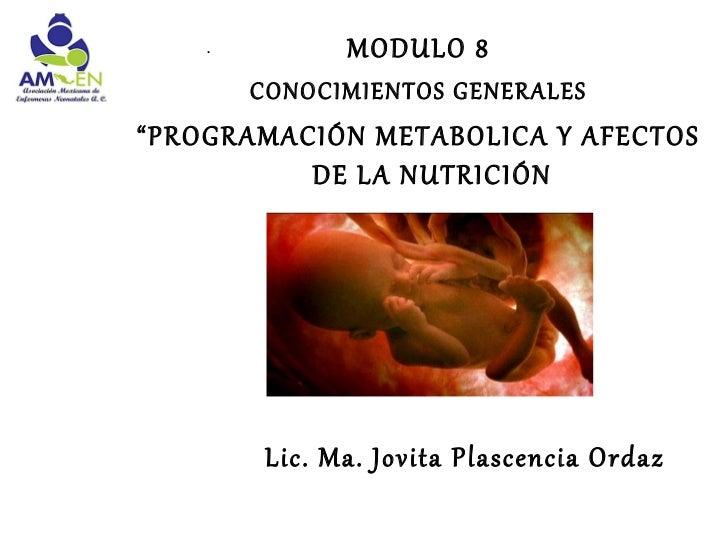 """.          MODULO 8        CONOCIMIENTOS GENERALES""""PROGRAMACIÓN METABOLICA Y AFECTOS          DE LA NUTRICIÓN         Lic...."""