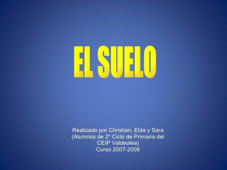 EL SUELO Realizado por Christian, Elda y Sara (Alumnos de 2º Ciclo de Primaria del CEIP Valdeolea) Curso 2007-2008