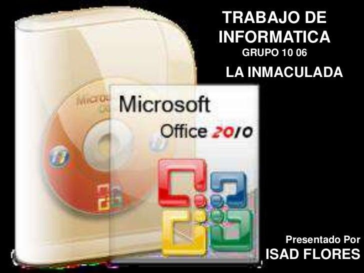 TRABAJO DEINFORMATICA  GRUPO 10 06LA INMACULADA         Presentado Por     ISAD FLORES