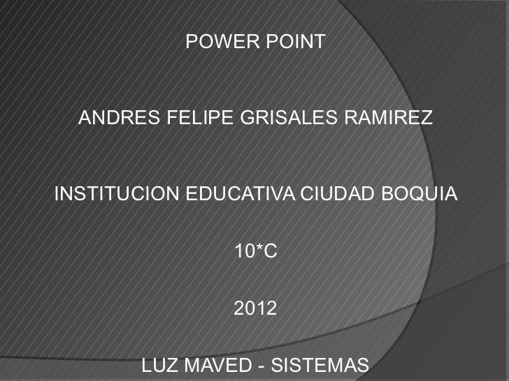POWER POINT  ANDRES FELIPE GRISALES RAMIREZINSTITUCION EDUCATIVA CIUDAD BOQUIA               10*C               2012      ...