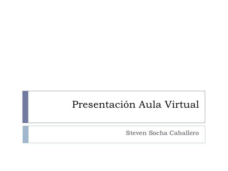 Presentación Aula Virtual          Steven Socha Caballero