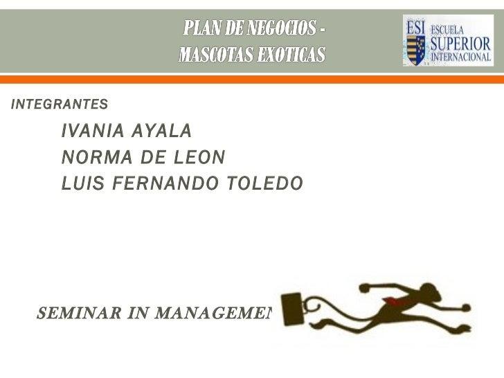 INTEGRANTES     IVANIA AYALA     NORMA DE LEON     LUIS FERNANDO TOLEDO  SEMINAR IN MANAGEMENT