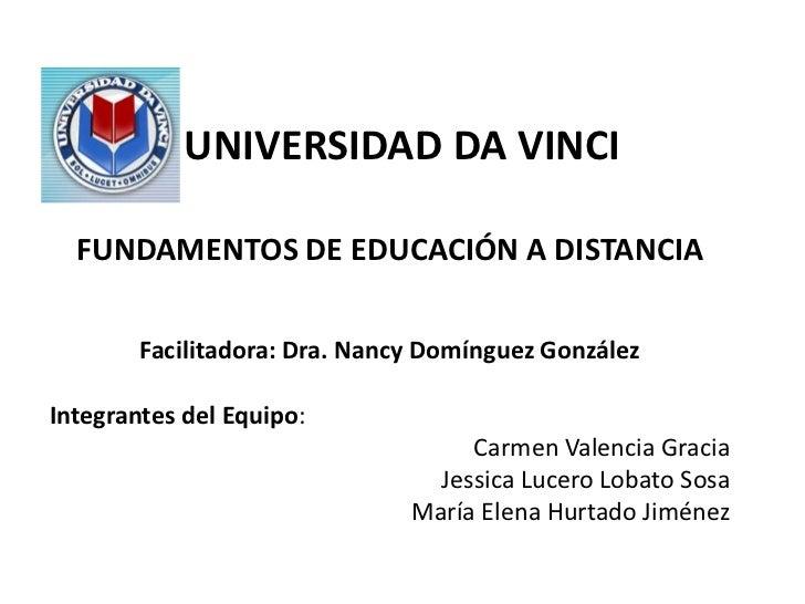 UNIVERSIDAD DA VINCI  FUNDAMENTOS DE EDUCACIÓN A DISTANCIA        Facilitadora: Dra. Nancy Domínguez GonzálezIntegrantes d...