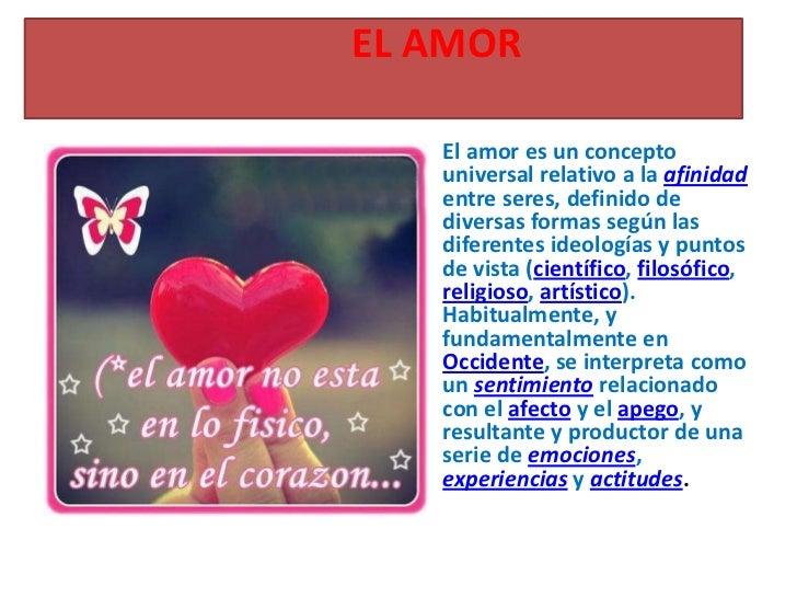 EL AMOR  • El amor es un concepto    universal relativo a la afinidad    entre seres, definido de    diversas formas según...