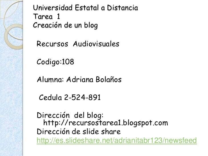 Universidad Estatal a DistanciaTarea 1Creación de un blog Recursos Audiovisuales Codigo:108 Alumna: Adriana Bolaños Cedula...