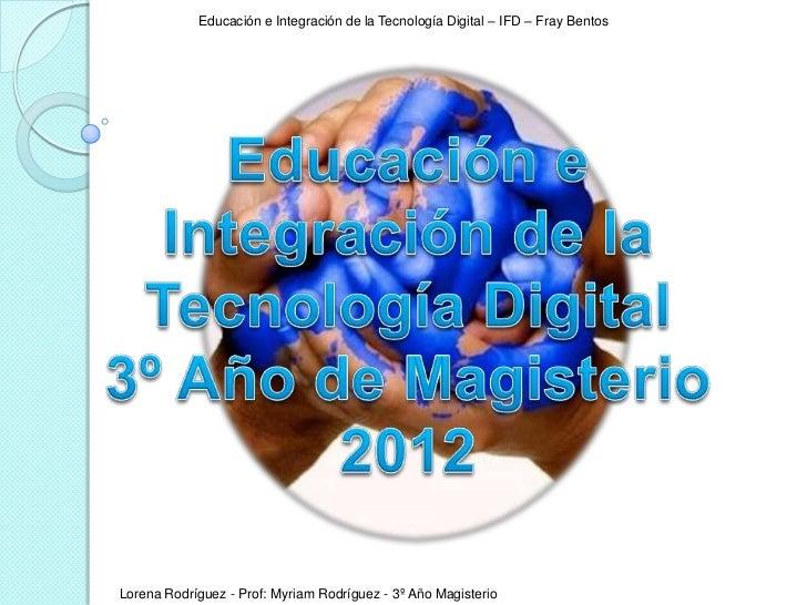 Educación e Integración de la Tecnología Digital – IFD – Fray BentosLorena Rodríguez - Prof: Myriam Rodríguez - 3º Año Mag...