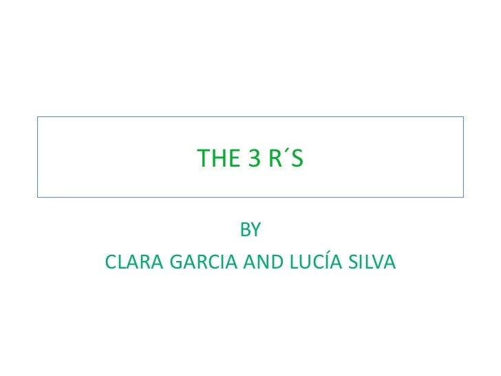 THE 3 R´S            BYCLARA GARCIA AND LUCÍA SILVA