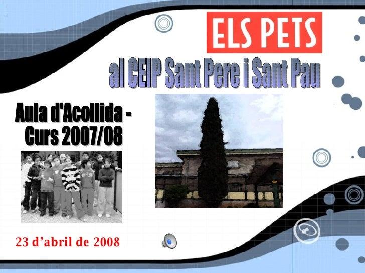 al CEIP Sant Pere i Sant Pau Aula d'Acollida -  Curs 2007/08 23 d'abril de 2008