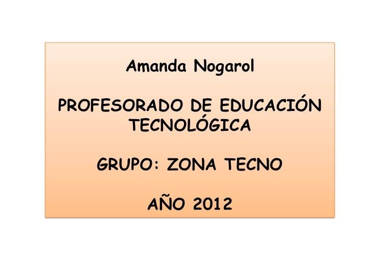 Amanda NogarolPROFESORADO DE EDUCACIÓN      TECNOLÓGICA   GRUPO: ZONA TECNO        AÑO 2012