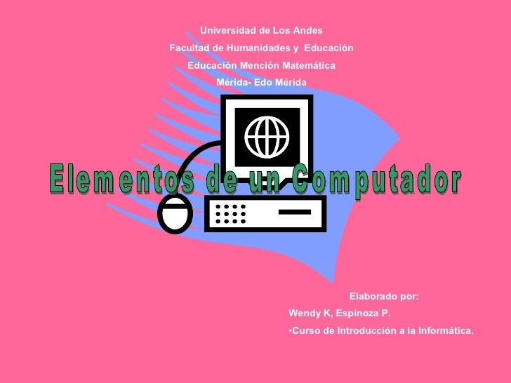 Elementos de un Computador Universidad de Los Andes Facultad de Humanidades y  Educación Educación Mención Matemática Méri...