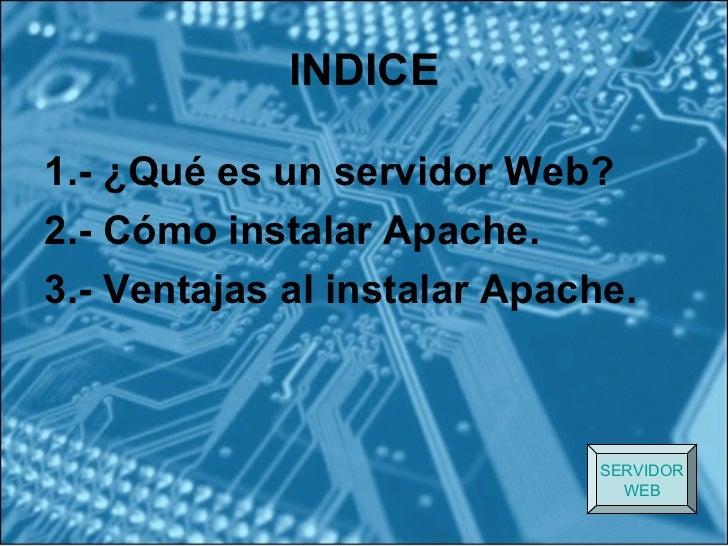 INDICE1.- ¿Qué es un servidor Web?2.- Cómo instalar Apache.3.- Ventajas al instalar Apache.                              S...