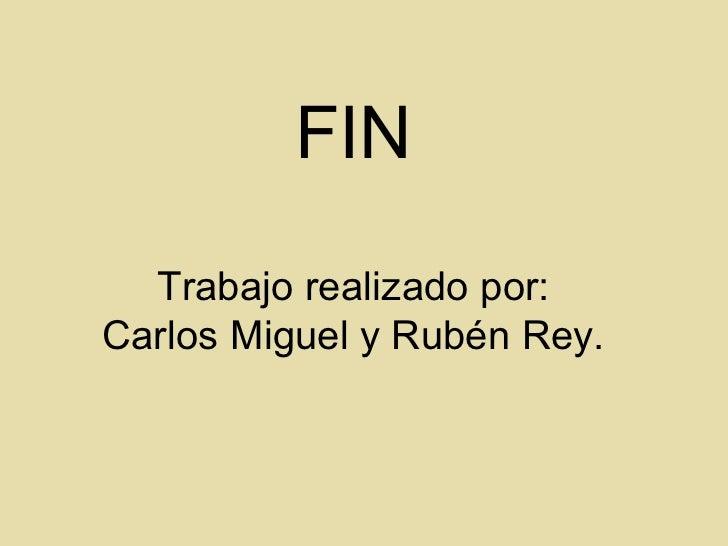 FIN  Trabajo realizado por:Carlos Miguel y Rubén Rey.