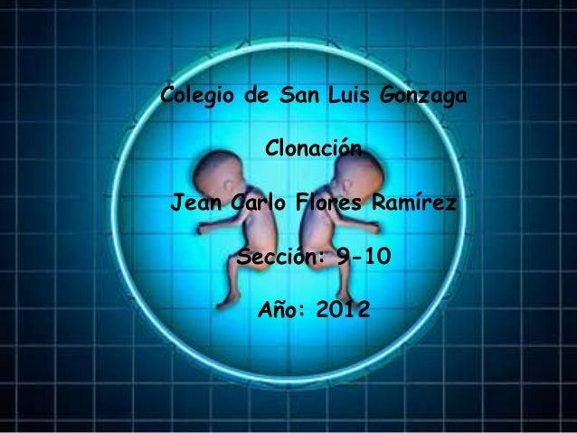 Colegio de San Luis Gonzaga         ClonaciónJean Carlo Flores Ramírez      Sección: 9-10        Año: 2012