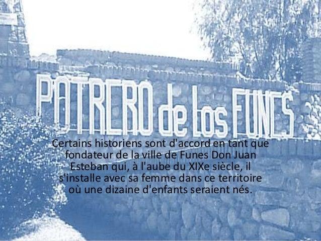 Certains historiens sont daccord en tant que   fondateur de la ville de Funes Don Juan    Esteban qui, à laube du XIXe siè...