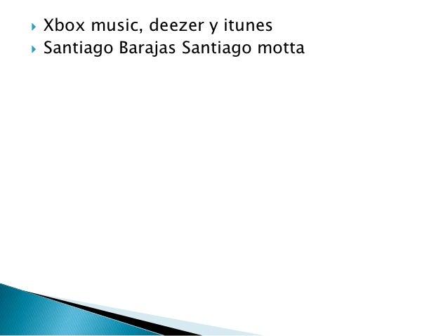    Xbox music, deezer y itunes   Santiago Barajas Santiago motta