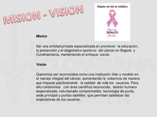 MisiónSer una entidad privada especializada en promover la educación,la prevención y el diagnóstico oportuno del cáncer en...