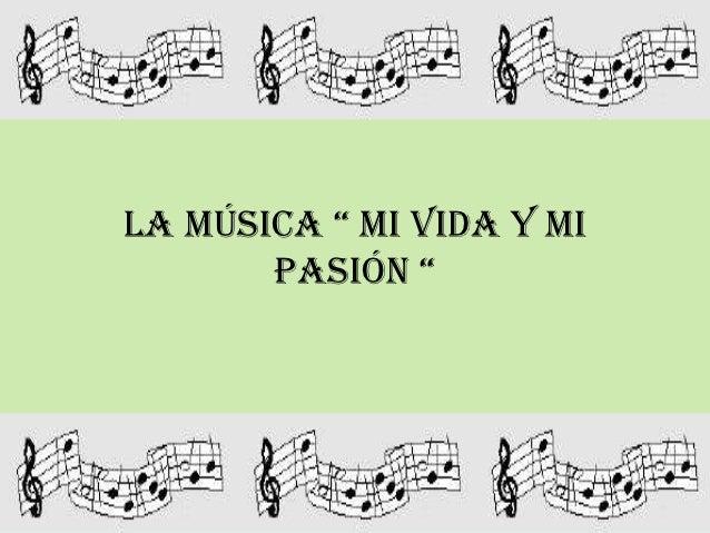 """LA MÚSICA """" MI VIDA Y MI       PASIÓN """""""