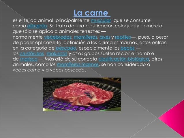 La carnees el tejido animal, principalmente muscular, que se consumecomo alimento. Se trata de una clasificación coloquial...