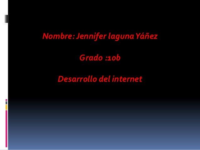 Nombre: Jennifer laguna Yáñez         Grado :10b   Desarrollo del internet